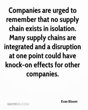Evan Bloom - Companies are urged to remember that no supply chain exists in isolation. Many supply chains are integrated and a disruption at one point could have knock-on effects for other companies.
