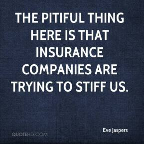 Eve Jaspers - The pitiful thing here is that insurance companies are trying to stiff us.