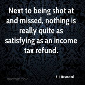 F. J. Raymond - Next to being shot at and missed, nothing is really quite as satisfying as an income tax refund.