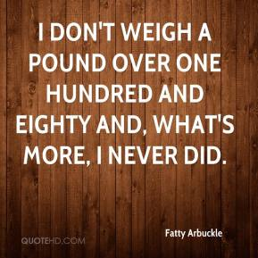 I don't weigh a pound over one hundred and eighty and, what's more, I never did.