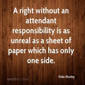 Felix Morley - A right without an attendant responsibility is as unreal as a sheet of paper which has only one side.