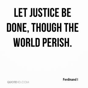 Ferdinand I - Let justice be done, though the world perish.