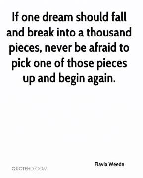 Flavia Weedn - If one dream should fall and break into a thousand pieces, never be afraid to pick one of those pieces up and begin again.