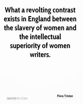Flora Tristan - What a revolting contrast exists in England between the slavery of women and the intellectual superiority of women writers.