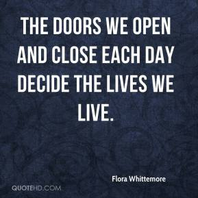 Flora Whittemore - The doors we open and close each day decide the lives we live.
