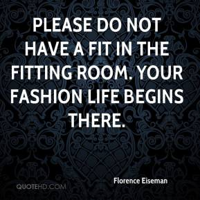 Florence Eiseman - Please do not have a fit in the fitting room. Your fashion life begins there.