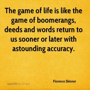 Florence Skinner - The game of life is like the game of boomerangs, deeds and words return to us sooner or later with astounding accuracy.