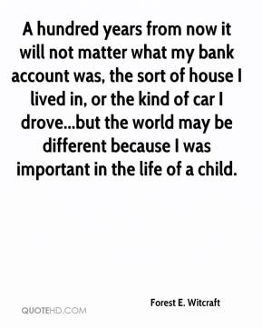 Forest E. Witcraft - A hundred years from now it will not matter what my bank account was, the sort of house I lived in, or the kind of car I drove...but the world may be different because I was important in the life of a child.