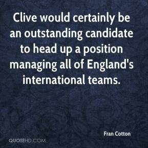 Fran Cotton - Clive would certainly be an outstanding candidate to head up a position managing all of England's international teams.
