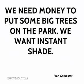 Fran Gamester - We need money to put some big trees on the park. We want instant shade.