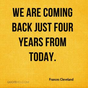 Frances Cleveland - We are coming back just four years from today.