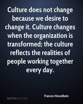 Frances Hesselbein - Culture does not change because we desire to change it. Culture changes when the organization is transformed; the culture reflects the realities of people working together every day.