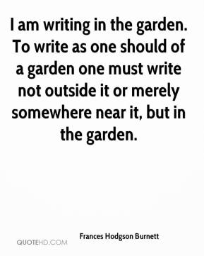 Frances Hodgson Burnett - I am writing in the garden. To write as one should of a garden one must write not outside it or merely somewhere near it, but in the garden.