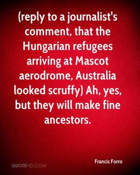 Francis Forro - (reply to a journalist's comment, that the Hungarian refugees arriving at Mascot aerodrome, Australia looked scruffy) Ah, yes, but they will make fine ancestors.