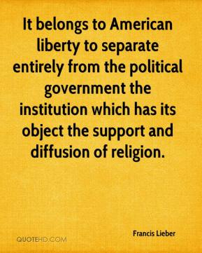 Francis Lieber - It belongs to American liberty to separate entirely from the political government the institution which has its object the support and diffusion of religion.
