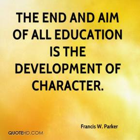 Francis W. Parker - The end and aim of all education is the development of character.