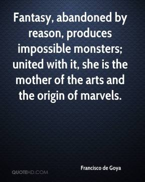 Fantasy, abandoned by reason, produces impossible monsters; united with it, she is the mother of the arts and the origin of marvels.