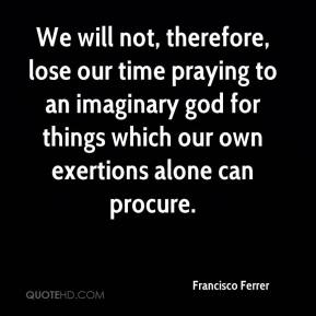 Francisco Ferrer - We will not, therefore, lose our time praying to an imaginary god for things which our own exertions alone can procure.