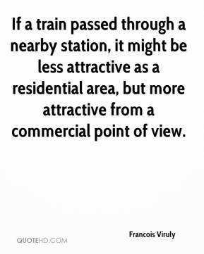 Francois Viruly - If a train passed through a nearby station, it might be less attractive as a residential area, but more attractive from a commercial point of view.