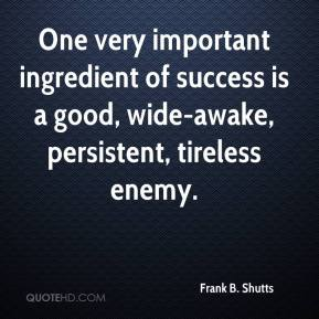 Frank B. Shutts - One very important ingredient of success is a good, wide-awake, persistent, tireless enemy.