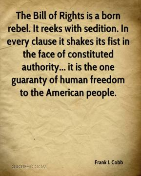 Frank I. Cobb - The Bill of Rights is a born rebel. It reeks with sedition. In every clause it shakes its fist in the face of constituted authority... it is the one guaranty of human freedom to the American people.
