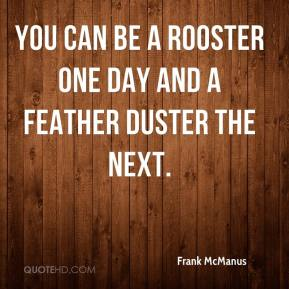 Frank McManus - You can be a rooster one day and a feather duster the next.