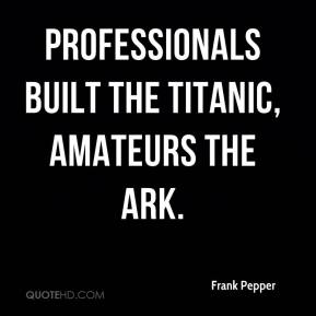 Frank Pepper - Professionals built the Titanic, amateurs the ark.