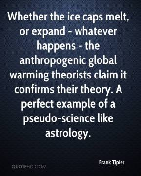 Whether the ice caps melt, or expand - whatever happens - the anthropogenic global warming theorists claim it confirms their theory. A perfect example of a pseudo-science like astrology.