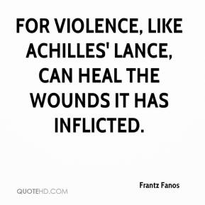 Frantz Fanos - For violence, like Achilles' lance, can heal the wounds it has inflicted.