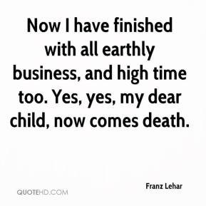 Now I have finished with all earthly business, and high time too. Yes, yes, my dear child, now comes death.