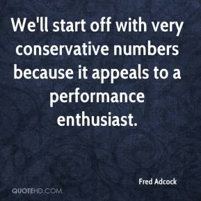 Fred Adcock - We'll start off with very conservative numbers because it appeals to a performance enthusiast.