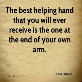 Fred Dehner - The best helping hand that you will ever receive is the one at the end of your own arm.