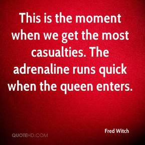 Fred Witch - This is the moment when we get the most casualties. The adrenaline runs quick when the queen enters.