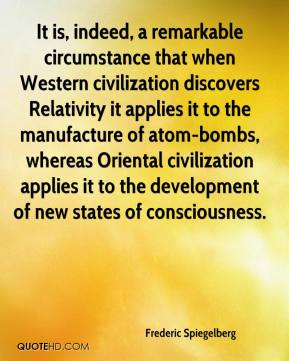 Frederic Spiegelberg - It is, indeed, a remarkable circumstance that when Western civilization discovers Relativity it applies it to the manufacture of atom-bombs, whereas Oriental civilization applies it to the development of new states of consciousness.