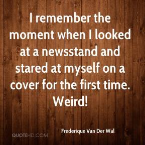 Frederique Van Der Wal - I remember the moment when I looked at a newsstand and stared at myself on a cover for the first time. Weird!