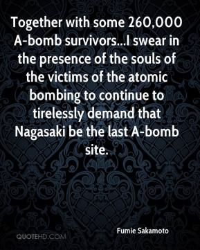 Fumie Sakamoto - Together with some 260,000 A-bomb survivors...I swear in the presence of the souls of the victims of the atomic bombing to continue to tirelessly demand that Nagasaki be the last A-bomb site.