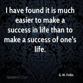 I have found it is much easier to make a success in life than to make a success of one's life.