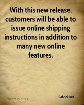 Gabriel Ruiz - With this new release, customers will be able to issue online shipping instructions in addition to many new online features.