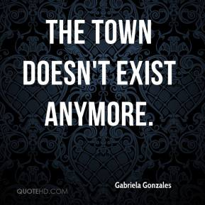 Gabriela Gonzales - The town doesn't exist anymore.