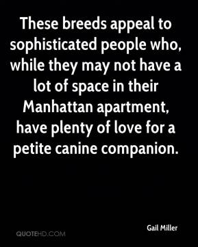 Gail Miller - These breeds appeal to sophisticated people who, while they may not have a lot of space in their Manhattan apartment, have plenty of love for a petite canine companion.