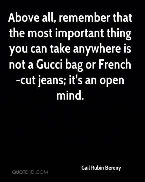 Gail Rubin Bereny - Above all, remember that the most important thing you can take anywhere is not a Gucci bag or French-cut jeans; it's an open mind.