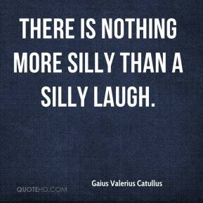 There is nothing more silly than a silly laugh.