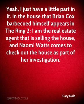 Gary Dole - Yeah, I just have a little part in it. In the house that Brian Cox barbecued himself appears in The Ring 2; I am the real estate agent that is selling the house, and Naomi Watts comes to check out the house as part of her investigation.