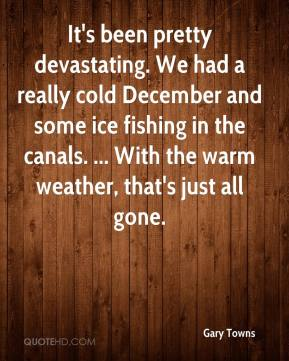 Gary Towns - It's been pretty devastating. We had a really cold December and some ice fishing in the canals. ... With the warm weather, that's just all gone.