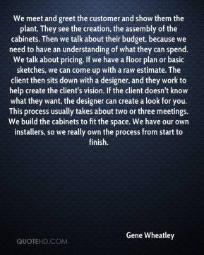 Gene Wheatley - We meet and greet the customer and show them the plant. They see the creation, the assembly of the cabinets. Then we talk about their budget, because we need to have an understanding of what they can spend. We talk about pricing. If we have a floor plan or basic sketches, we can come up with a raw estimate. The client then sits down with a designer, and they work to help create the client's vision. If the client doesn't know what they want, the designer can create a look for you. This process usually takes about two or three meetings. We build the cabinets to fit the space. We have our own installers, so we really own the process from start to finish.