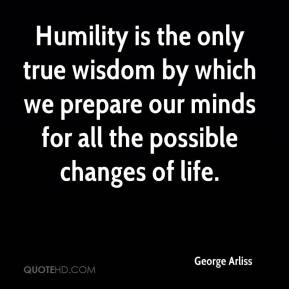 George Arliss - Humility is the only true wisdom by which we prepare our minds for all the possible changes of life.