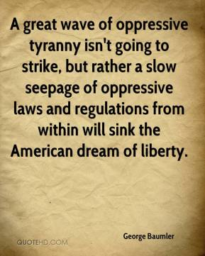 George Baumler - A great wave of oppressive tyranny isn't going to strike, but rather a slow seepage of oppressive laws and regulations from within will sink the American dream of liberty.