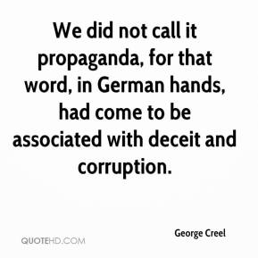 George Creel - We did not call it propaganda, for that word, in German hands, had come to be associated with deceit and corruption.