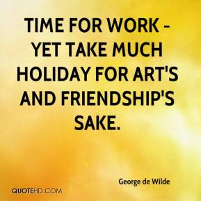 George de Wilde - Time for work - yet take Much holiday for art's and friendship's sake.
