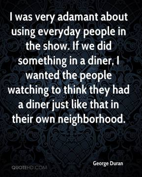 George Duran - I was very adamant about using everyday people in the show. If we did something in a diner, I wanted the people watching to think they had a diner just like that in their own neighborhood.